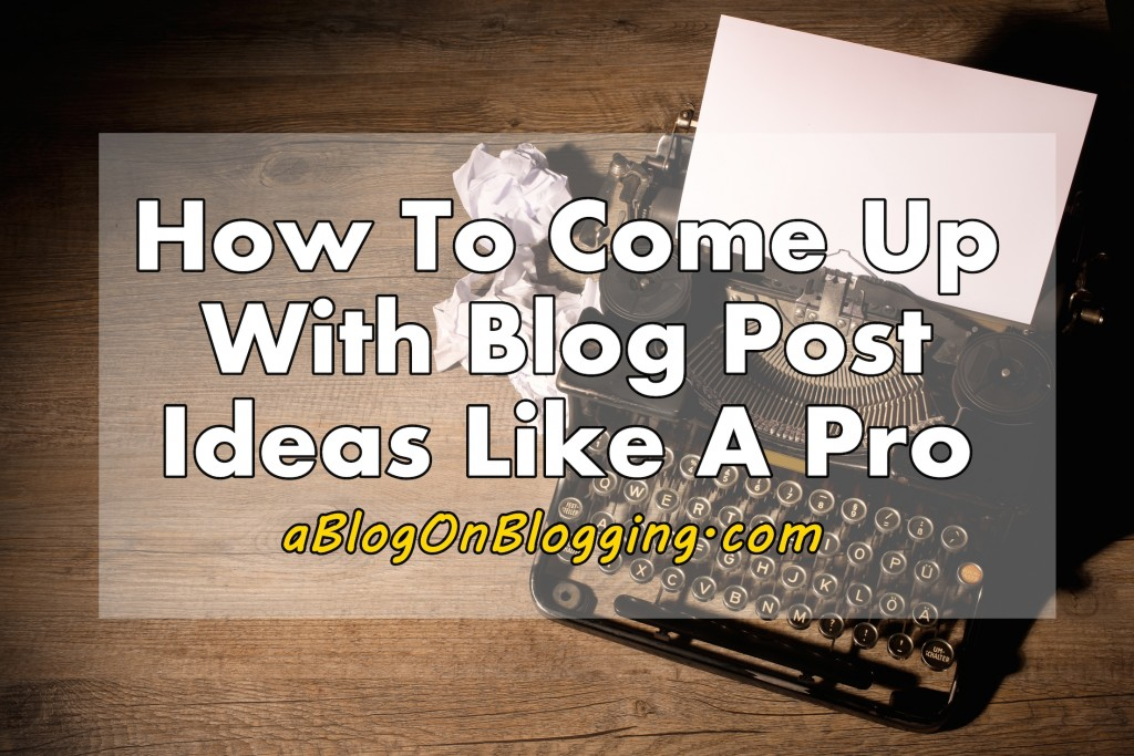 How To Come Up With Blog Post Ideas Like A Pro