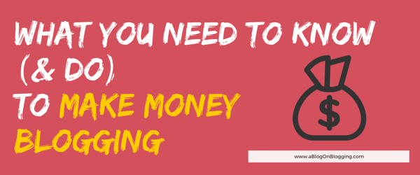 What You Need To Know To Make Money From Blogging