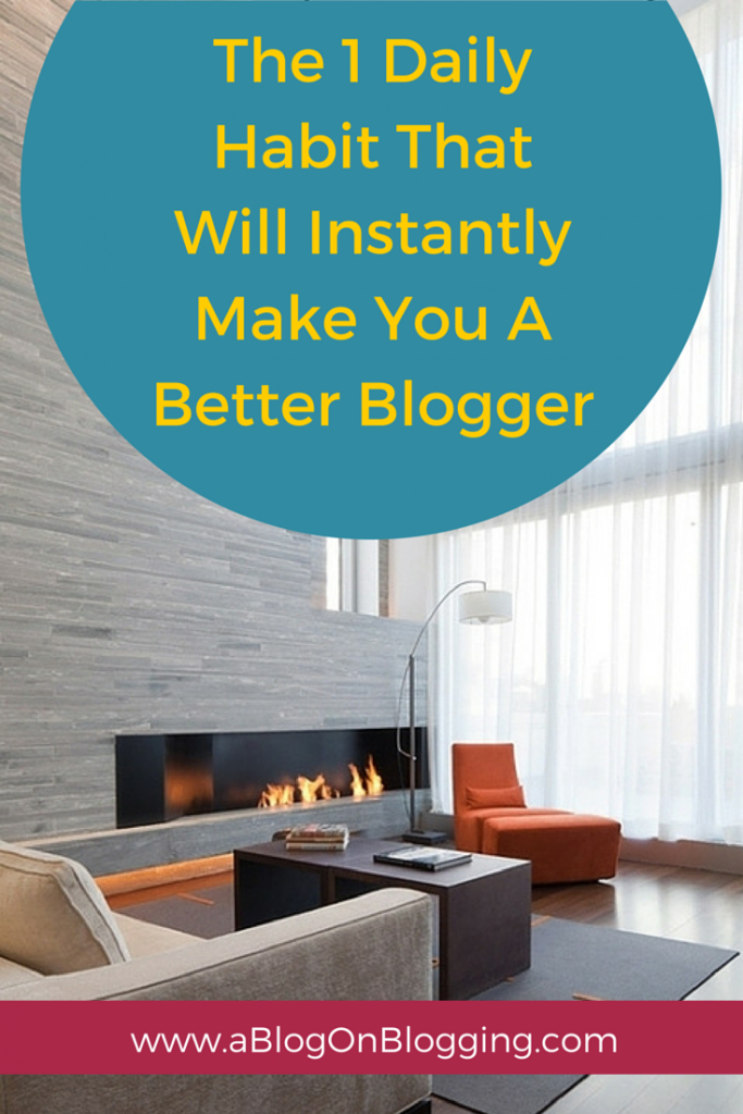 1 Daily Habit That Will Instantly Make You A Better Blogger