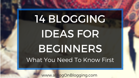 14 Blogging Ideas For Beginners: What You Need To Know First