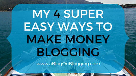 4 Super Easy Ways To Make Money Blogging