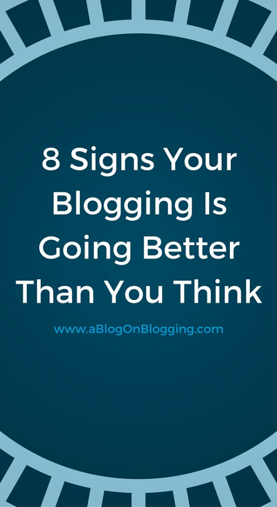 8 Signs Your Blogging Is Going Better Than You Think