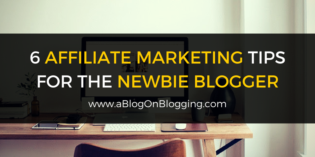 6 Affiliate Marketing Tips For The Newbie Blogger