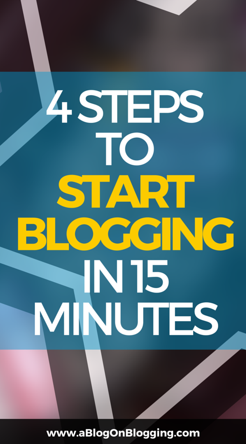 4 Steps To Start Blogging In 15 Minutes