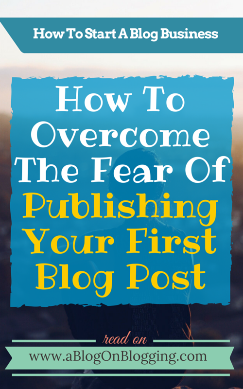 How To Overcome The Fear Of Publishing Your First Blog Post