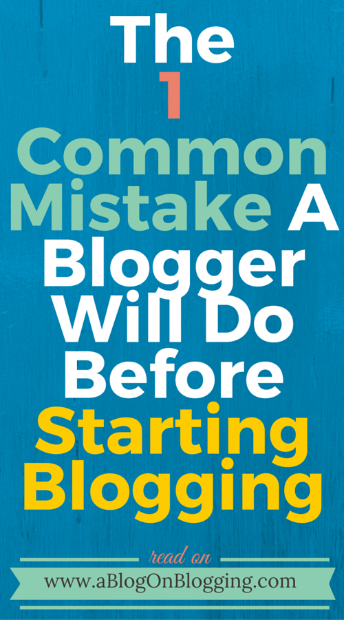 The 1 Common Mistake A Blogger Will Do Before Starting Blogging