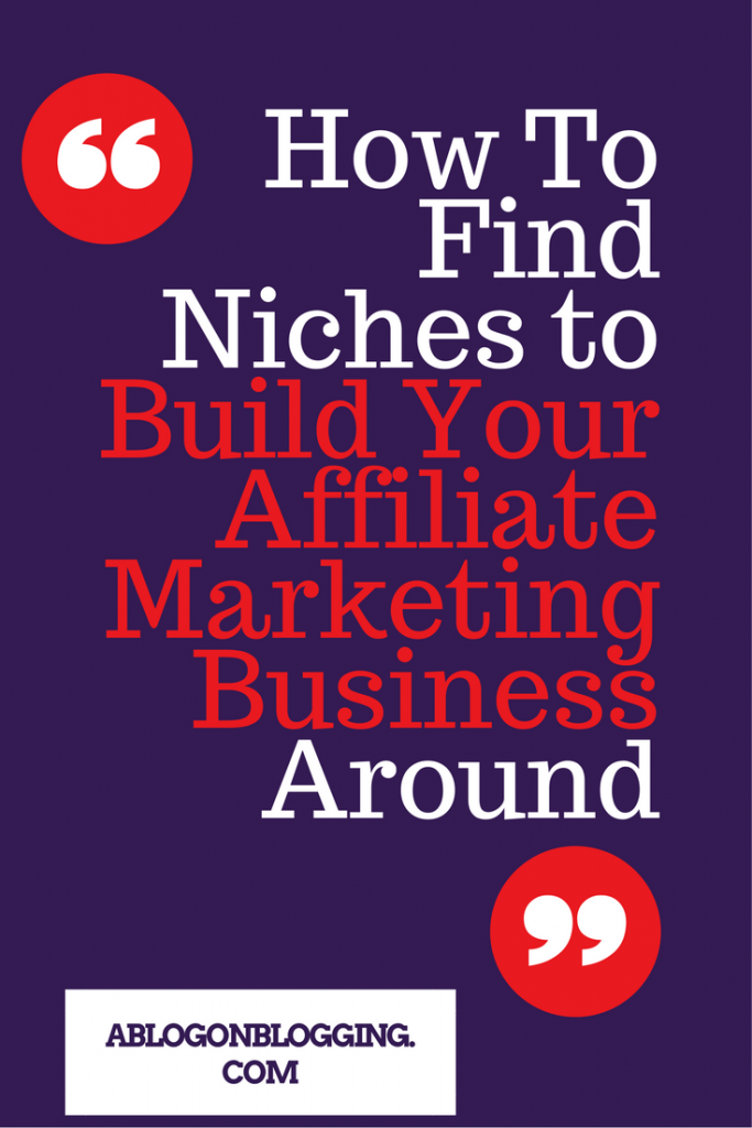 How To Find Niches to Build Your Affiliate Marketing Business Around