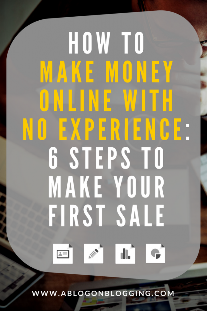 How To Make Money Online With No Experience- 6 Steps To Make Your First Sale