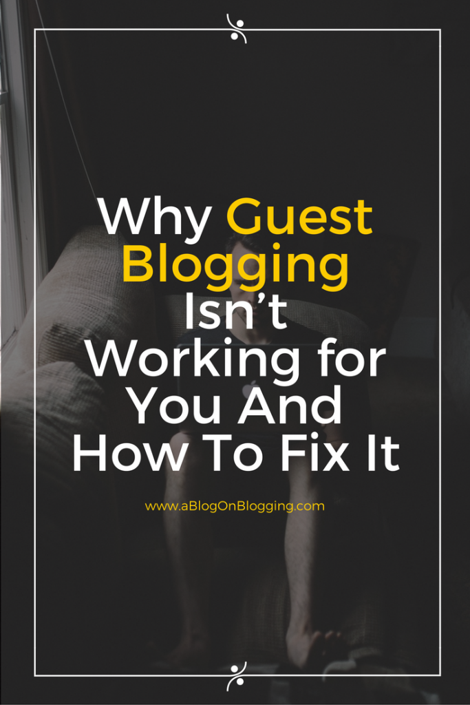 Why Guest Blogging Isn't Working for You and How to Fix It