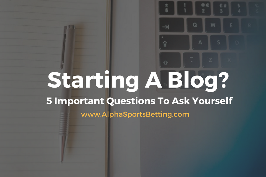 Starting A Blog? 5 Important Questions To Ask Yourself