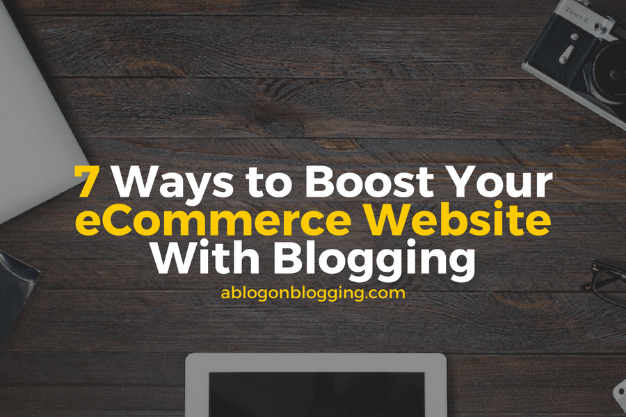 7 Ways to Boost Your eCommerce Website With Blogging