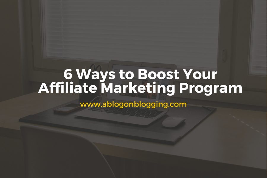 6 Ways to Boost Your Affiliate Marketing Program