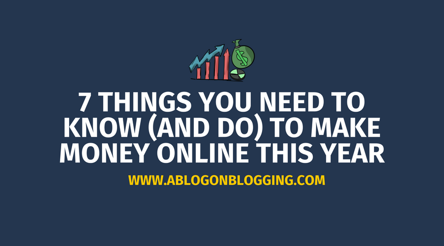 7 Things You Need To Know (And Do) To Make Money Online This Year