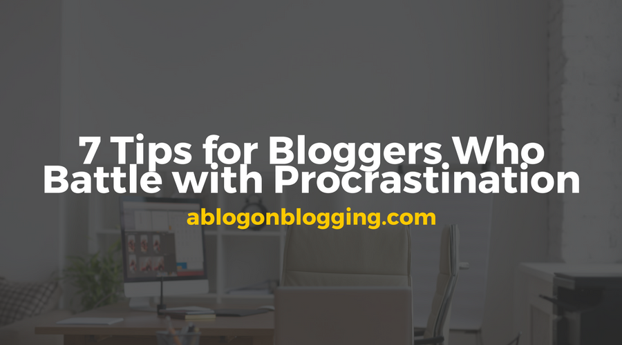 7 Tips for Bloggers Who Battle with Procrastination