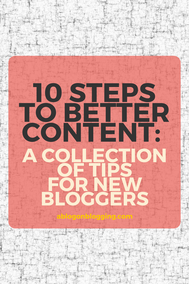 10 Steps To Better Content: A Collection of Tips for New Bloggers