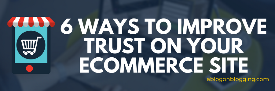 6 Ways to Improve Trust On Your Ecommerce Site