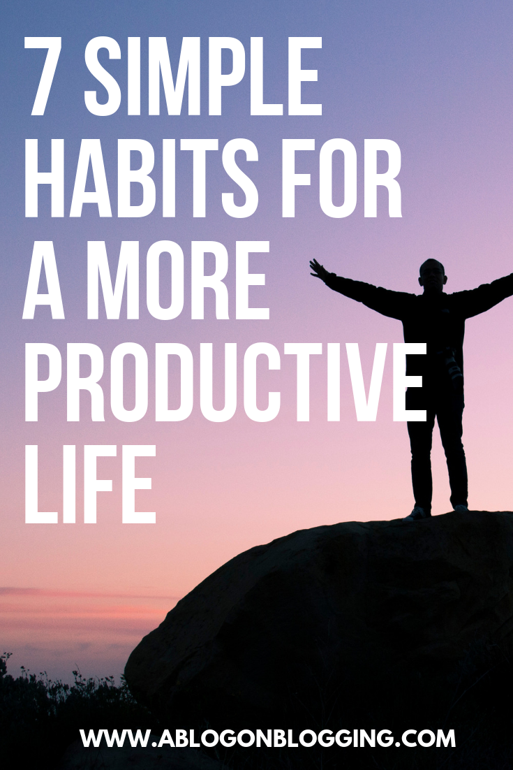 7 Simple Habits For A More Productive Life