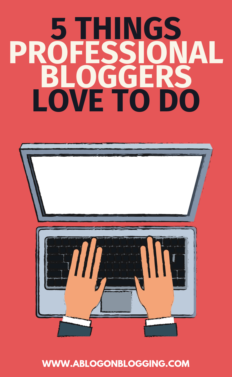 5 Things Professional Bloggers Love To Do